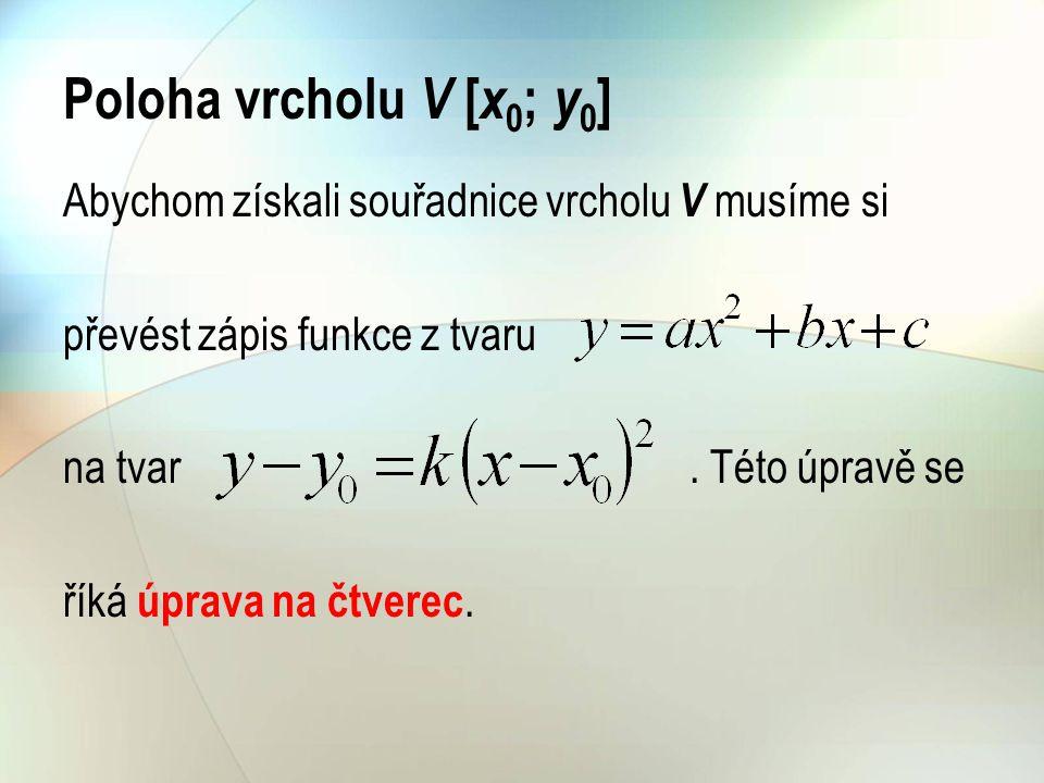 Poloha vrcholu V [x0; y0] Abychom získali souřadnice vrcholu V musíme si. převést zápis funkce z tvaru.